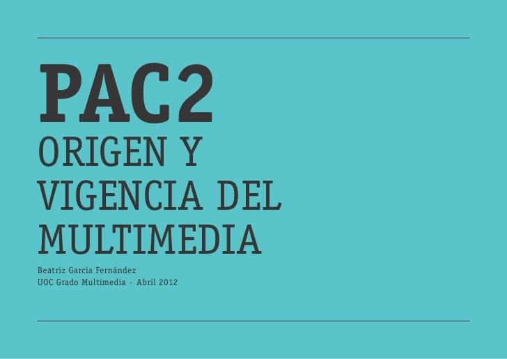 PAC2ORIGEN YVIGENCIA DELMULTIMEDIABeatriz García FernándezUOC Grado Multimedia · Abril 2012