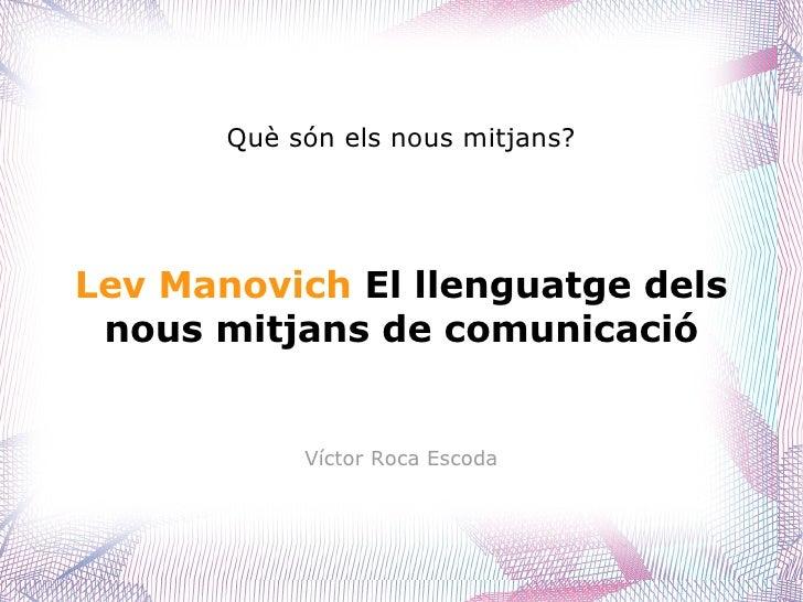 Què són els nous mitjans? Lev Manovich   El  llenguatge  dels nous   mitjans de comunicació Víctor Roca Escoda