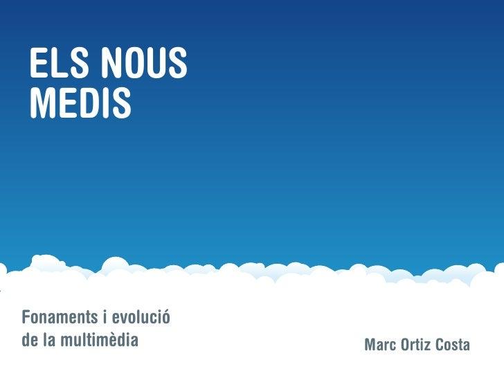 ELS NOUS MEDIS    Fonaments i evolució de la multimèdia       Marc Ortiz Costa