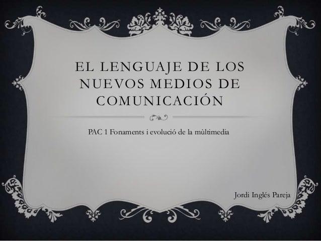 EL LENGUAJE DE LOSNUEVOS MEDIOS DE  COMUNICACIÓN PAC 1 Fonaments i evolució de la mùltimedia                              ...