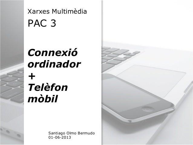 Xarxes MultimèdiaPAC 3Connexióordinador+TelèfonmòbilSantiago Olmo Bermudo01-06-2013