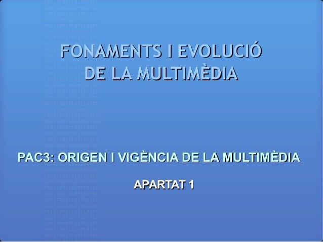 FONAMENTS I EVOLUCIÓFONAMENTS I EVOLUCIÓ DE LA MULTIMÈDIADE LA MULTIMÈDIA PAC3: ORIGEN I VIGÈNCIA DE LA MULTIMÈDIAPAC3: OR...