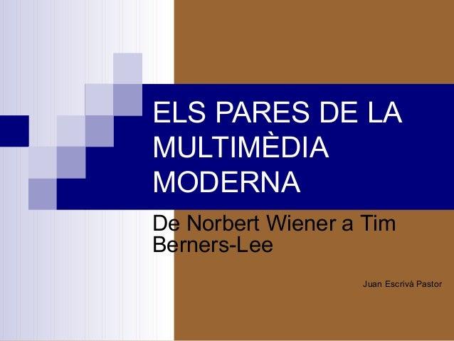 ELS PARES DE LA MULTIMÈDIA MODERNA De Norbert Wiener a Tim Berners-Lee Juan Escrivá Pastor