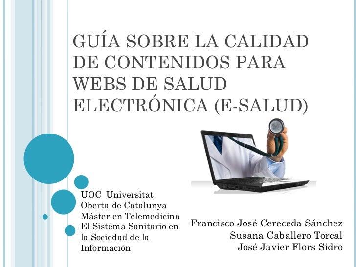 GUÍA SOBRE LA CALIDAD DE CONTENIDOS PARA WEBS DE SALUD ELECTRÓNICA (E-SALUD) Francisco José Cereceda Sánchez Susana Caball...