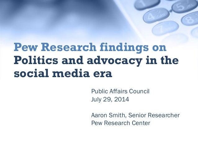 Public Affairs Council July 29, 2014 Aaron Smith, Senior Researcher Pew Research Center Pew Research findings on Politics ...
