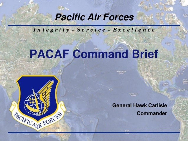 Pacific Air Forces Integrity - Service - Excellence  PACAF Command Brief  General Hawk Carlisle Commander