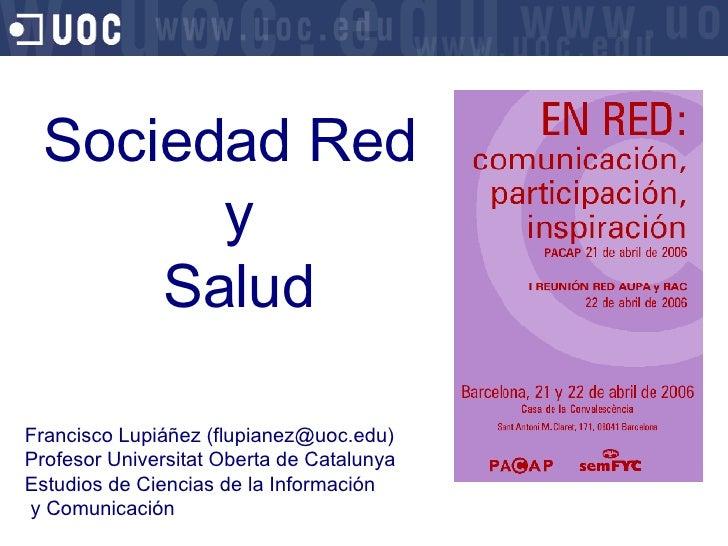 Sociedad Red  y  Salud Francisco Lupi áñez (flupianez@uoc.edu) Profesor Universitat Oberta de Catalunya Estudios de Cienci...