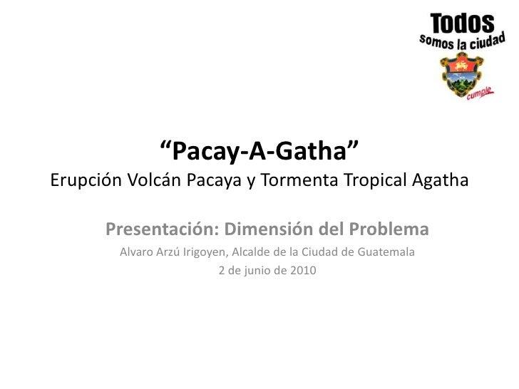 """""""Pacay-A-Gatha""""Erupción Volcán Pacaya y Tormenta Tropical Agatha<br />Presentación: Dimensión del Problema<br />Alvaro Arz..."""
