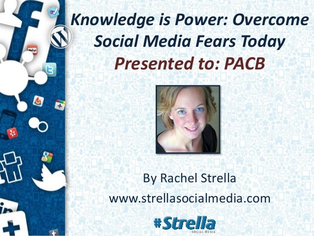 Knowledge is Power: Overcome  Social Media Fears Today    Presented to: PACB        By Rachel Strella    www.strellasocial...