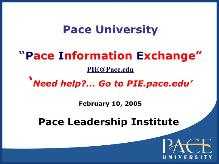 """Pace University """" P ace  I nformation  E xchange"""" [email_address] ' Need help?... Go to PIE.pace.edu' February 10, 2005 Pa..."""