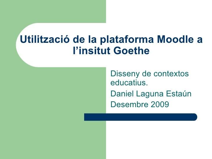 Utilització de la plataforma Moodle a l'insitut Goethe Disseny de contextos educatius. Daniel Laguna Estaún Desembre 2009