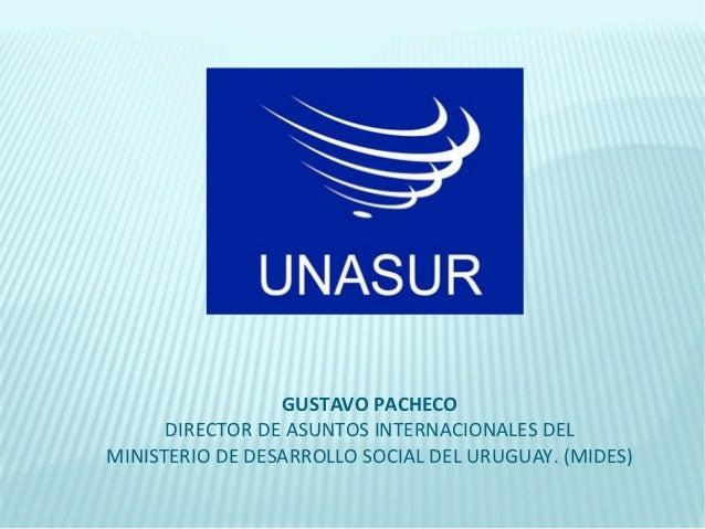 GUSTAVO PACHECO      DIRECTOR DE ASUNTOS INTERNACIONALES DELMINISTERIO DE DESARROLLO SOCIAL DEL URUGUAY. (MIDES)