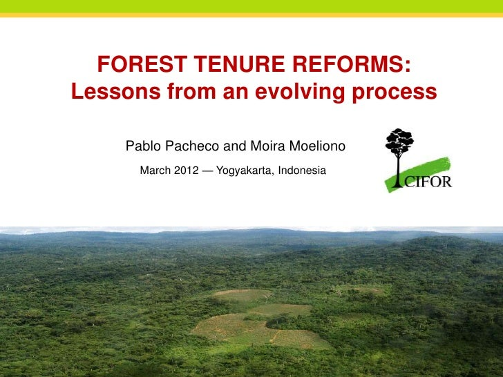 FOREST TENURE REFORMS:Lessons from an evolving process    Pablo Pacheco and Moira Moeliono      March 2012 — Yogyakarta, I...