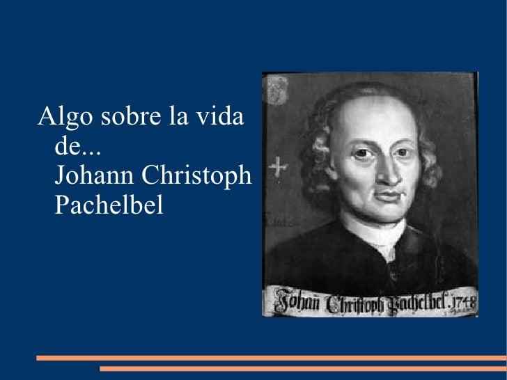 <ul><li>Algo sobre la vida de...  Johann Christoph Pachelbel </li></ul>