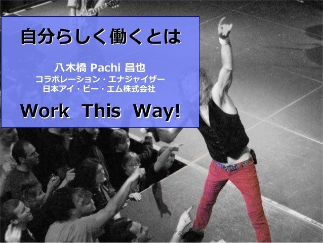 2⾃分らしく働くとは   ⼋⽊橋 Pachi 昌也 コラボレーション・エナジャイザー  ⽇本アイ・ビー・エム株式会社Work This Way!