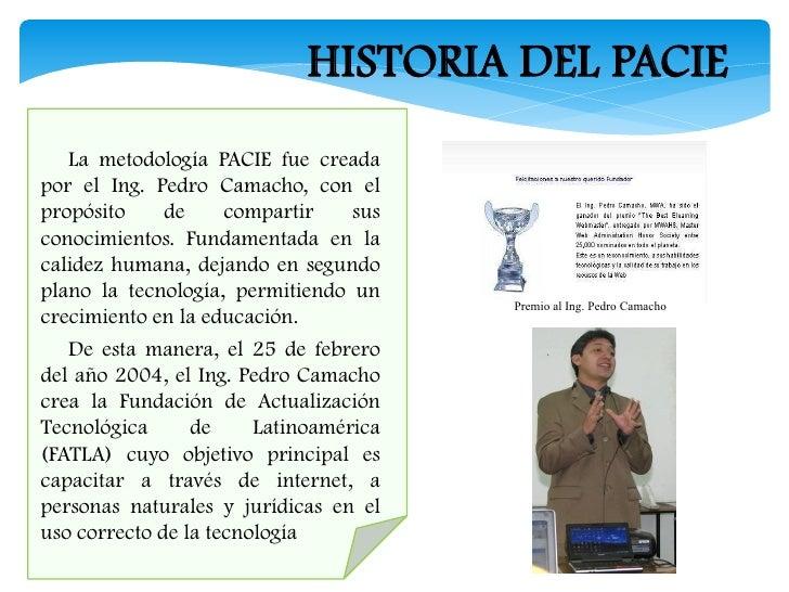 HISTORIA DEL PACIE    La metodología PACIE fue creada  por el Ing. Pedro Camacho, con el  propósito     de     compartir ...