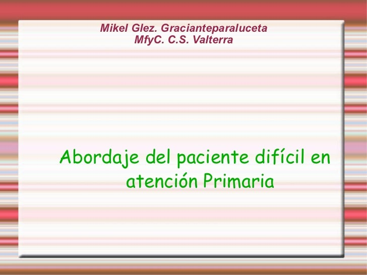 Mikel Glez. Gracianteparaluceta MfyC. C.S. Valterra Abordaje del paciente difícil en atención Primaria