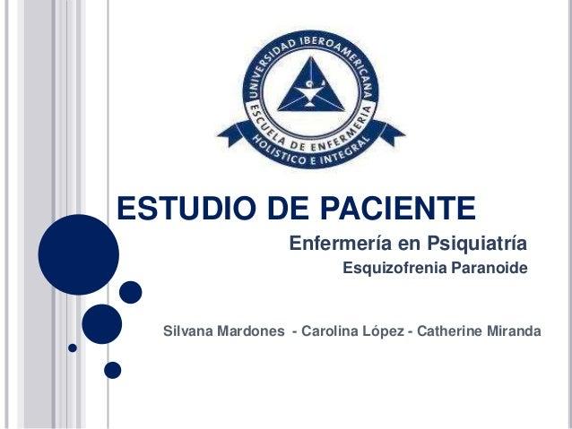 ESTUDIO DE PACIENTE                   Enfermería en Psiquiatría                           Esquizofrenia Paranoide  Silvana...