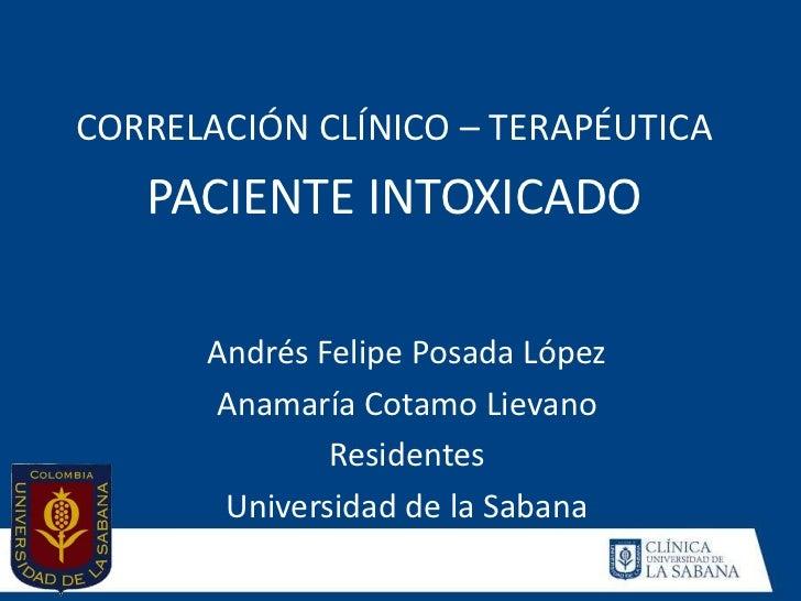 CORRELACIÓN CLÍNICO – TERAPÉUTICA   PACIENTE INTOXICADO      Andrés Felipe Posada López      Anamaría Cotamo Lievano      ...