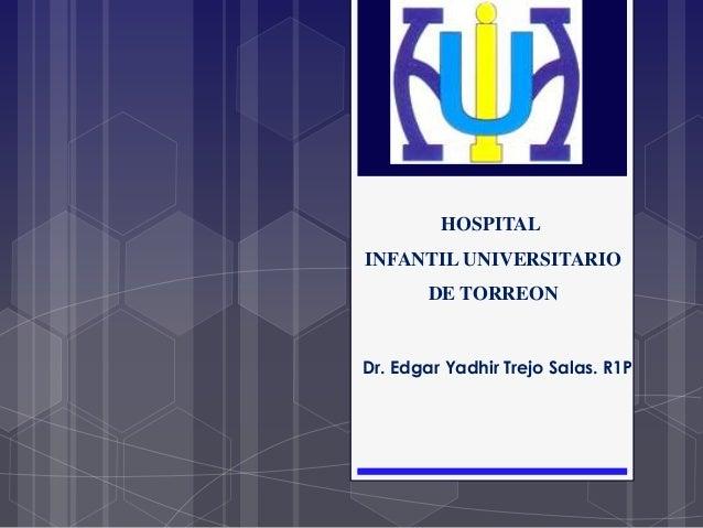 Dr. Edgar Yadhir Trejo Salas. R1P HOSPITAL INFANTIL UNIVERSITARIO DE TORREON