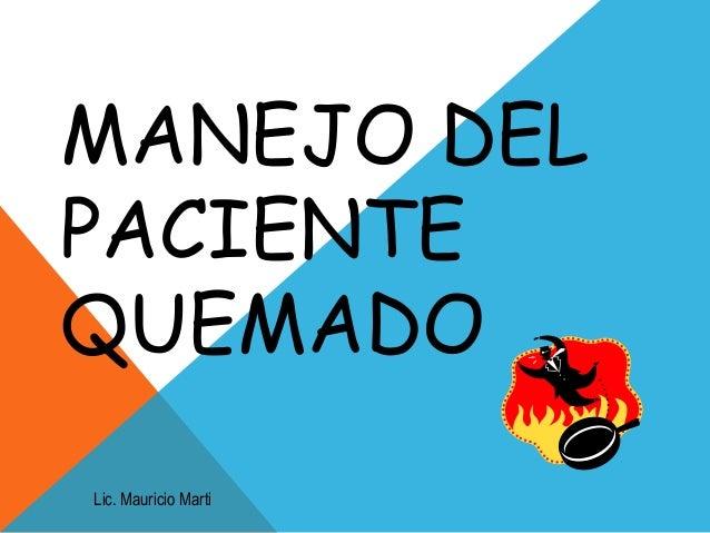 MANEJO DEL PACIENTE QUEMADO Lic. Mauricio Marti
