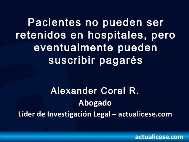 Pacientes no pueden serretenidos en hospitales, pero   eventualmente pueden      suscribir pagarés         Alexander Coral...