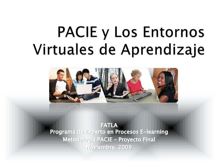 PACIE y Los EntornosVirtuales de Aprendizaje<br />FATLA<br />Programa de Experto en Procesos E-learning<br />Metodología P...