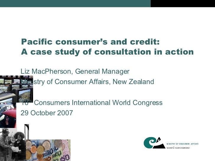Pacific consumer's and credit: A case study of consultation in action <ul><li>Liz MacPherson, General Manager </li></ul><u...