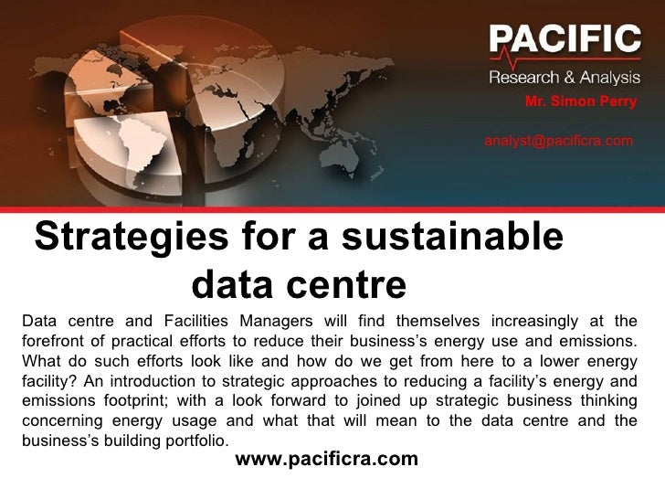 Strategies for a sustainable data centre Mr. Simon Perry analyst@pacificra.com  Data centre and Facilities Managers will f...