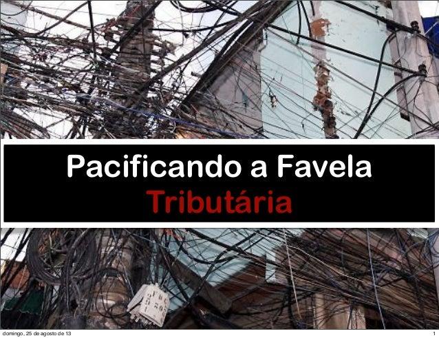 RobertoDiasDuarte Pacificando a Favela Tributária 1domingo, 25 de agosto de 13