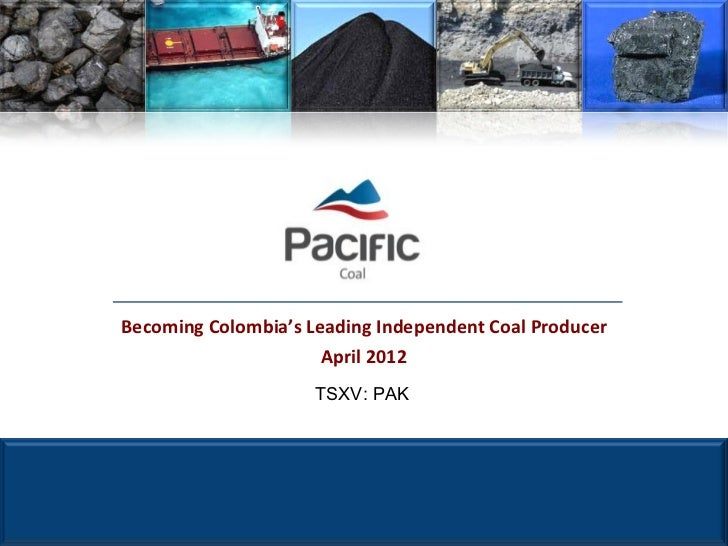 Becoming Colombia's Leading Independent Coal Producer                      April 2012                     TSXV: PAK