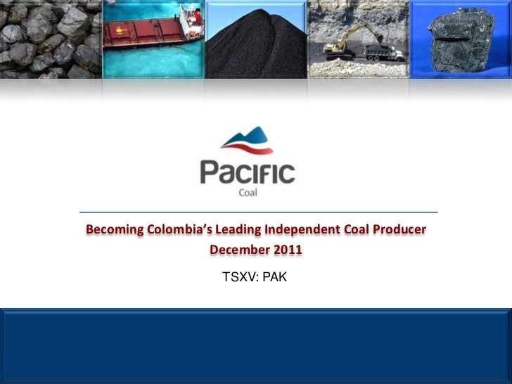 Becoming Colombia's Leading Independent Coal Producer                   December 2011                     TSXV: PAK