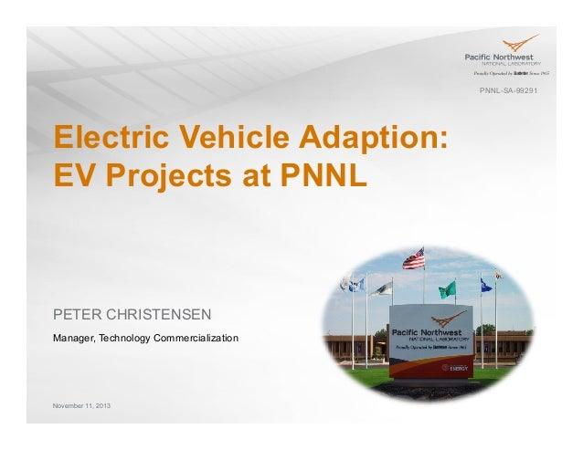 PNNL-SA-99291  Electric Vehicle Adaption: EV Projects at PNNL  PETER CHRISTENSEN Manager, Technology Commercialization  No...