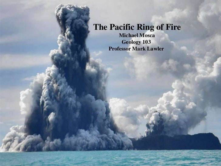 The Pacific Ring of Fire<br /> Michael Mosca<br />Geology 103<br />Professor Mark Lawler<br />