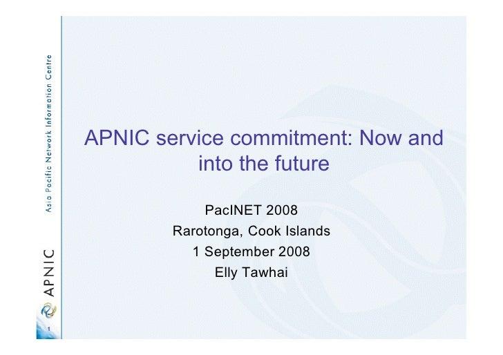 APNIC service commitment: Now and               into the future                  PacINET 2008             Rarotonga, Cook ...