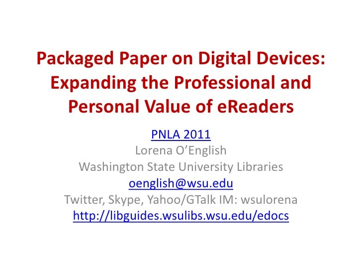 Packaged Paper on Digital Devices: Expanding the Professional and Personal Value of eReaders<br />PNLA 2011<br />Lorena O'...