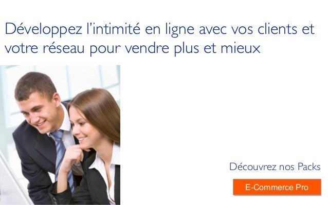 ! Développez l'intimité en ligne avec vos clients et votre réseau pour vendre plus et mieux Découvrez nos Packs E-Commerce...