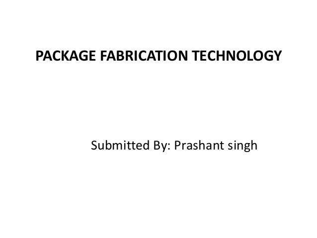 PACKAGE FABRICATION TECHNOLOGYSubmitted By: Prashant singh