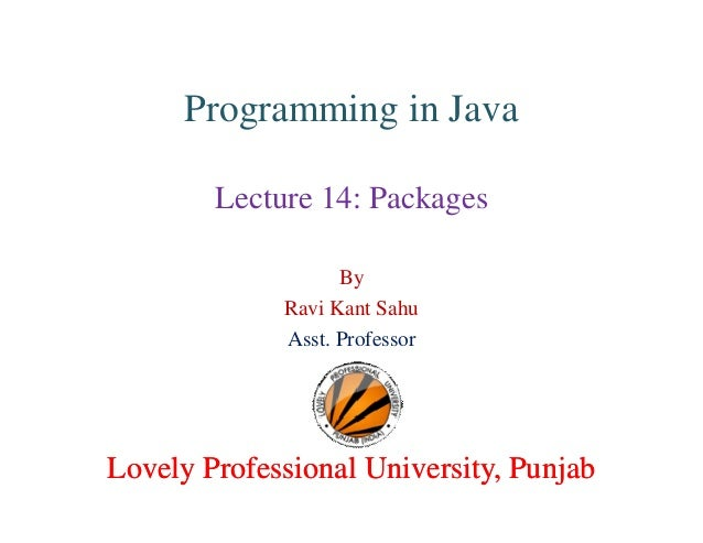 Programming in Java Lecture 14: Packages By Ravi Kant Sahu Asst. Professor Lovely Professional University, PunjabLovely Pr...