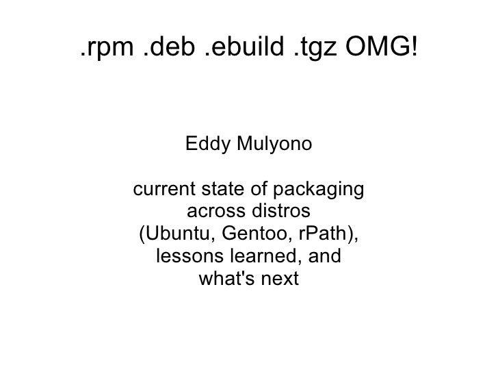 .rpm .deb .ebuild .tgz OMG! <ul><ul><li>Eddy Mulyono </li></ul></ul><ul><ul><li>current state of packaging across distros ...