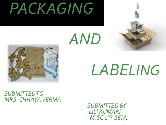 PACKAGING AND LABELING SUBMITTEDTO- MRS. CHHAYAVERMA SUBMITTED BY- LILI KUMARI M.SC 2ND SEM.