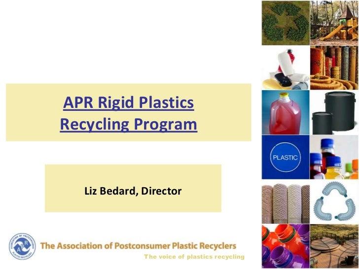 APR Rigid PlasticsRecycling Program   Liz Bedard, Director               The voice of plastics recycling