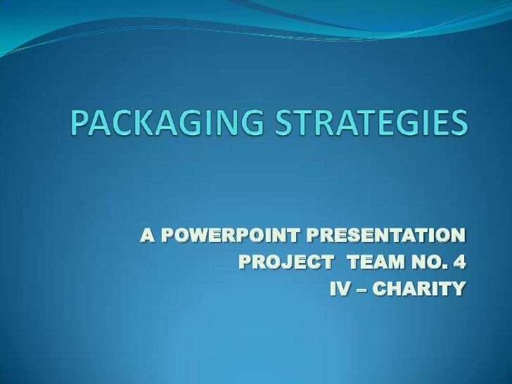 PACKAGING STRATEGIES<br />A POWERPOINT PRESENTATION<br />PROJECT  TEAM NO. 4<br />IV – CHARITY<br />