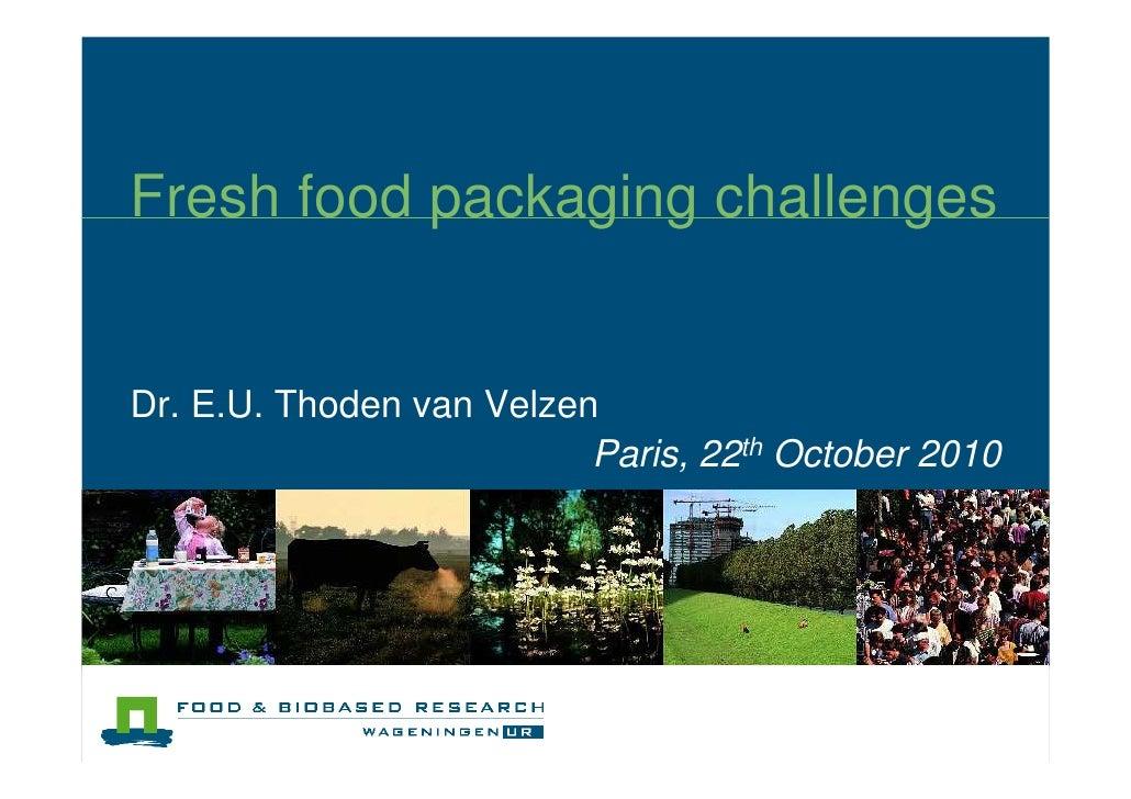 Fresh food packaging challenges   Dr. E.U. Thoden van Velzen                           Paris, 22th October 2010