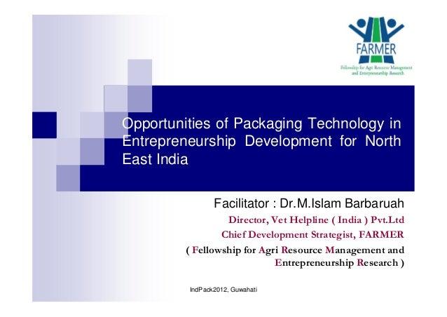 Opportunities of Packaging Technology in Entrepreneurship Development for North East India Facilitator : Dr.M.Islam Barbar...