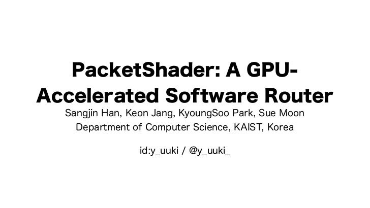PacketShader: A GPU-Accelerated Software Router  Sangjin Han, Keon Jang, KyoungSoo Park, Sue Moon    Department of Compute...