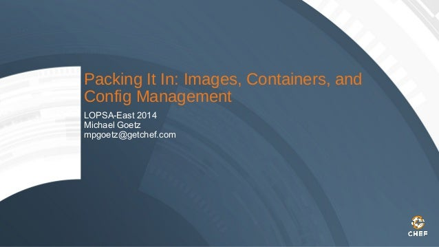 Packing It In: Images, Containers, and Config Management LOPSA-East 2014 Michael Goetz mpgoetz@getchef.com