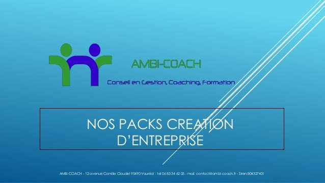 NOS PACKS CREATION D'ENTREPRISE AMBI-COACH - 12 avenue Camille Claudel 95490 Vauréal - tel 06 83 34 62 05 - mail: contact@...