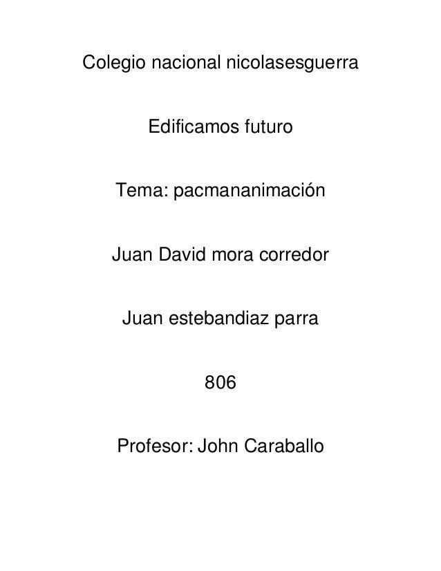 Colegio nacional nicolasesguerra       Edificamos futuro   Tema: pacmananimación   Juan David mora corredor    Juan esteba...