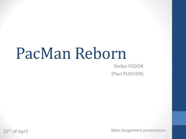 PacMan Reborn                  Stefan FODOR                 (Paul RUSCIOR)25th of April    Main Assignment presentation